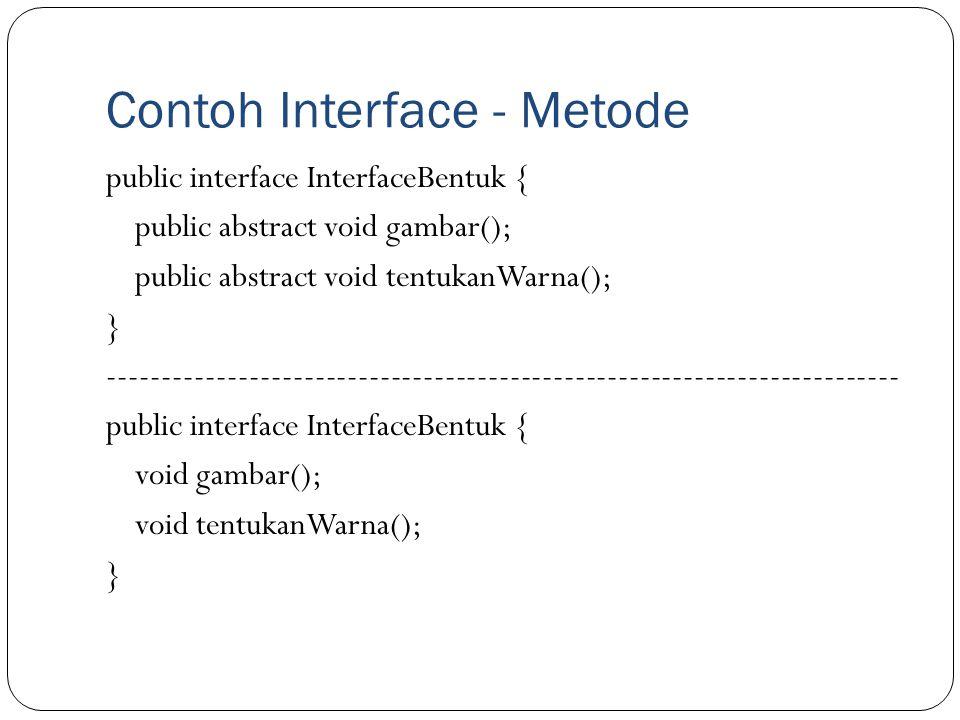 Contoh Interface - Metode public interface InterfaceBentuk { public abstract void gambar(); public abstract void tentukanWarna(); } ------------------