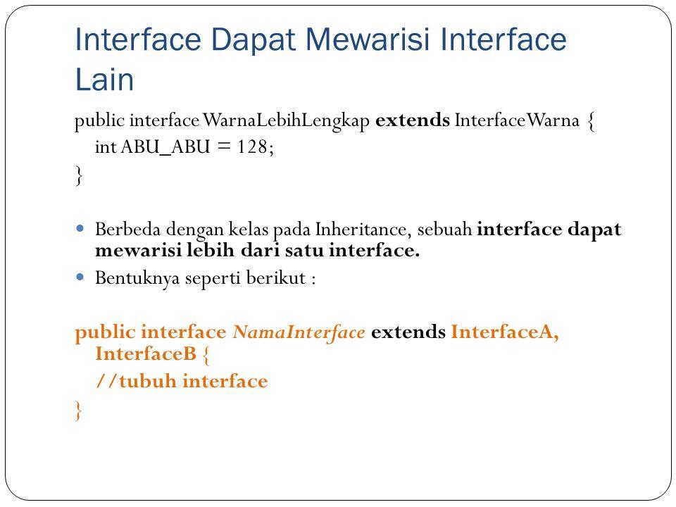 Interface Dapat Mewarisi Interface Lain public interface WarnaLebihLengkap extends InterfaceWarna { int ABU_ABU = 128; } Berbeda dengan kelas pada Inh