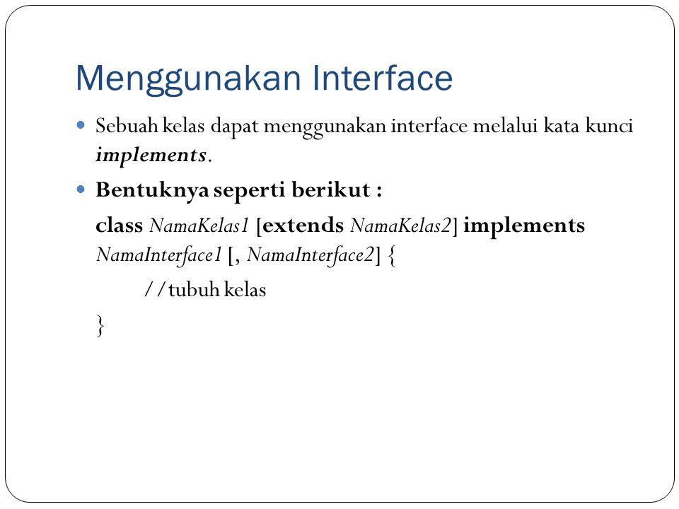 Menggunakan Interface Sebuah kelas dapat menggunakan interface melalui kata kunci implements. Bentuknya seperti berikut : class NamaKelas1 [extends Na
