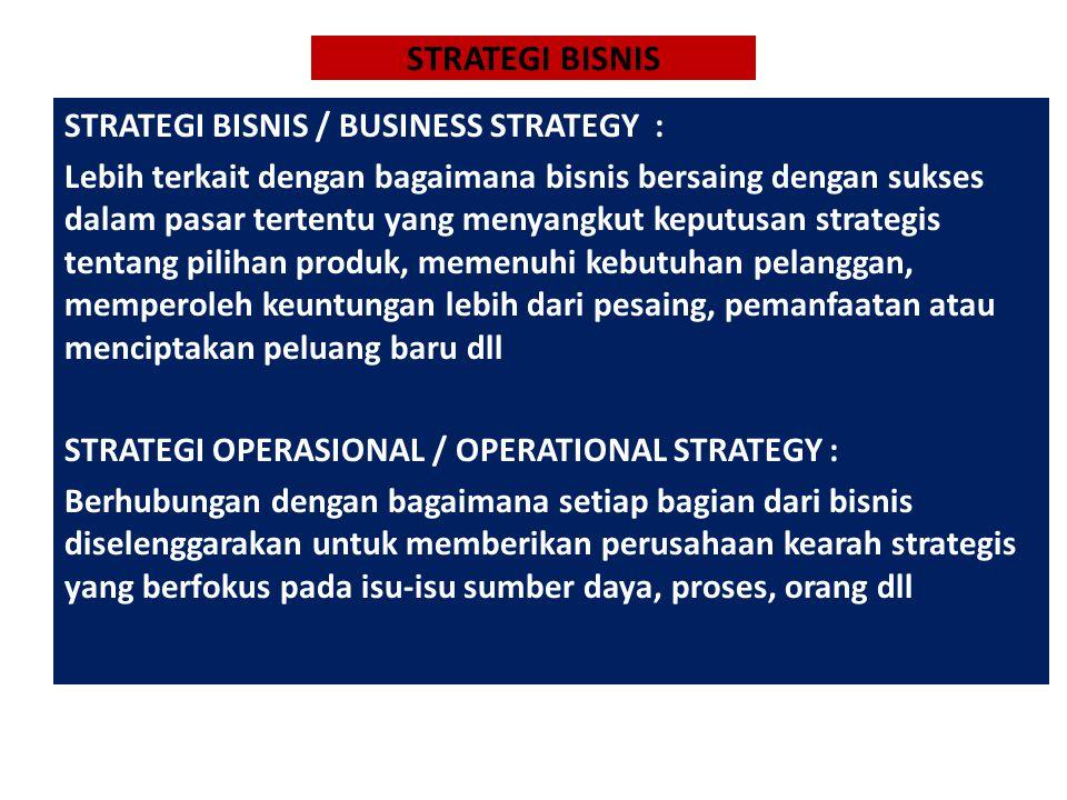 STRATEGI BISNIS STRATEGI BISNIS / BUSINESS STRATEGY : Lebih terkait dengan bagaimana bisnis bersaing dengan sukses dalam pasar tertentu yang menyangkut keputusan strategis tentang pilihan produk, memenuhi kebutuhan pelanggan, memperoleh keuntungan lebih dari pesaing, pemanfaatan atau menciptakan peluang baru dll STRATEGI OPERASIONAL / OPERATIONAL STRATEGY : Berhubungan dengan bagaimana setiap bagian dari bisnis diselenggarakan untuk memberikan perusahaan kearah strategis yang berfokus pada isu-isu sumber daya, proses, orang dll