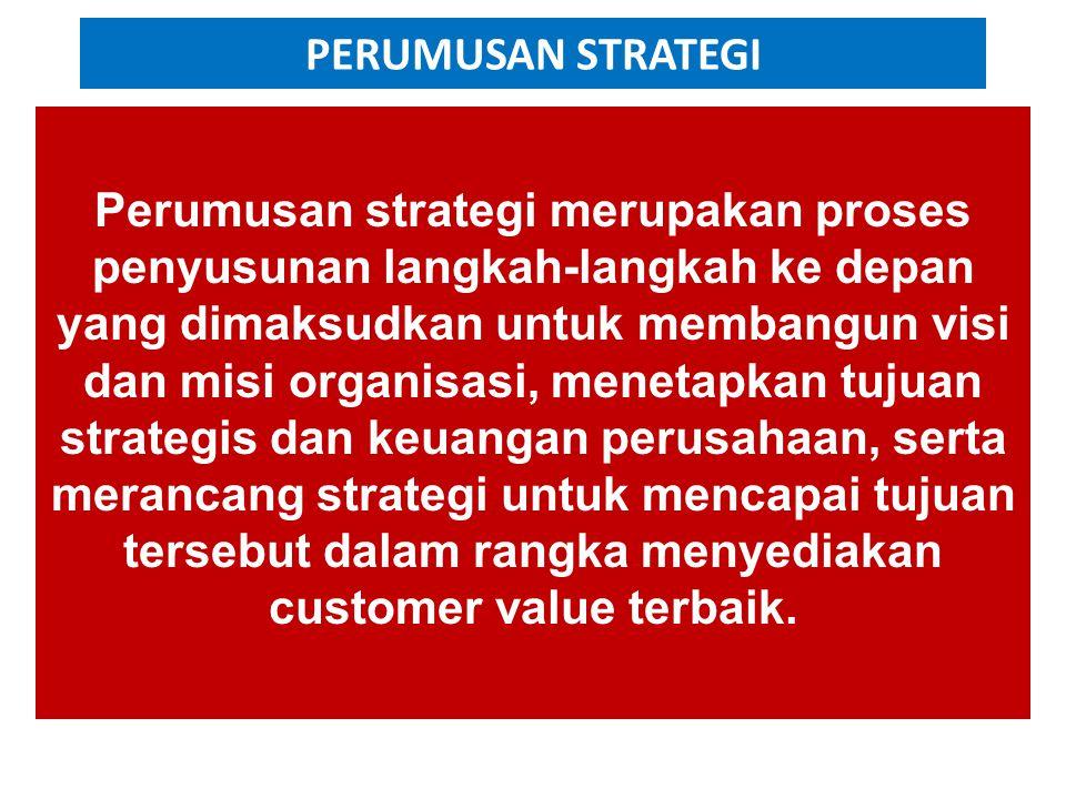 PERUMUSAN STRATEGI Perumusan strategi merupakan proses penyusunan langkah-langkah ke depan yang dimaksudkan untuk membangun visi dan misi organisasi, menetapkan tujuan strategis dan keuangan perusahaan, serta merancang strategi untuk mencapai tujuan tersebut dalam rangka menyediakan customer value terbaik.