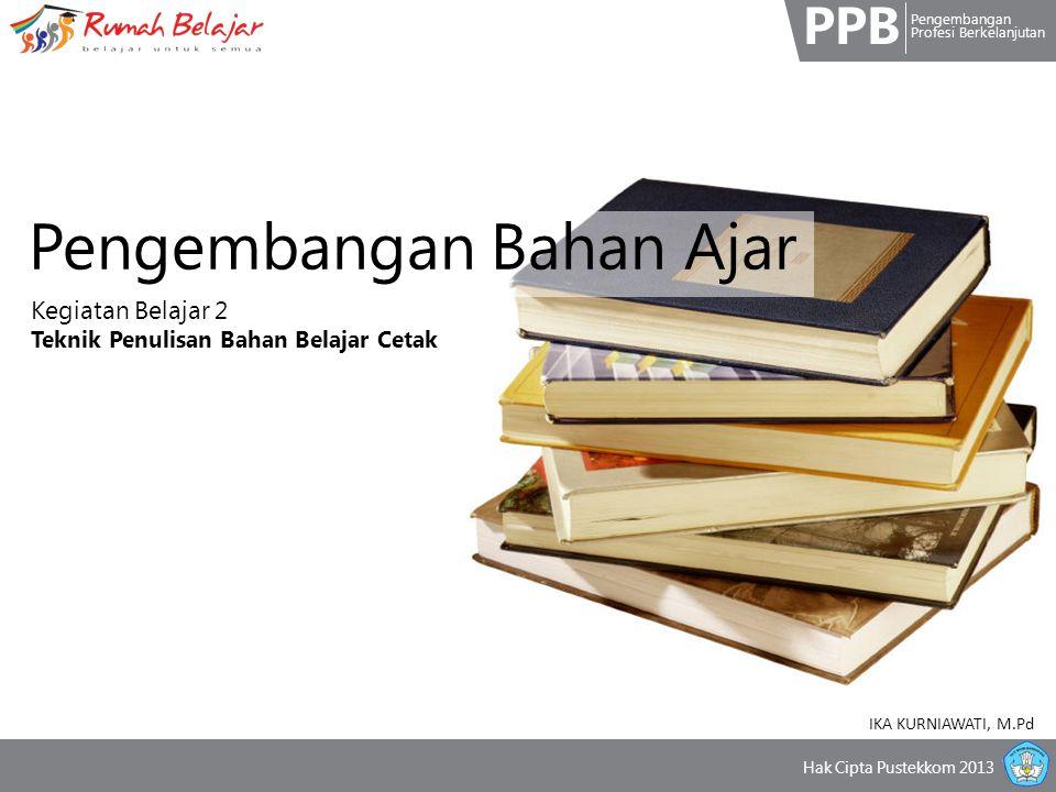 PPB Pengembangan Profesi Berkelanjutan Hak Cipta Pustekkom 2013 Pengembangan Bahan Ajar Kegiatan Belajar 2 Teknik Penulisan Bahan Belajar Cetak IKA KURNIAWATI, M.Pd
