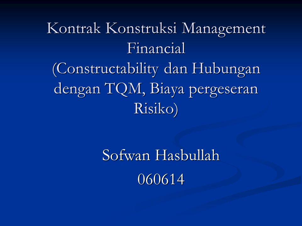 Kontrak Konstruksi Management Financial (Constructability dan Hubungan dengan TQM, Biaya pergeseran Risiko) Sofwan Hasbullah 060614