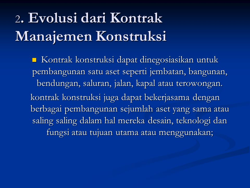 2. Evolusi dari Kontrak Manajemen Konstruksi Kontrak konstruksi dapat dinegosiasikan untuk pembangunan satu aset seperti jembatan, bangunan, bendungan