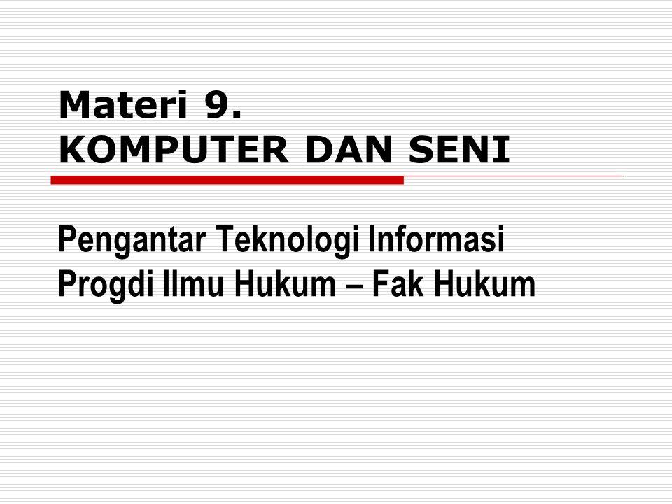 Materi 9. KOMPUTER DAN SENI Pengantar Teknologi Informasi Progdi Ilmu Hukum – Fak Hukum
