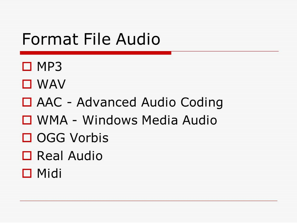 Format File Audio  MP3  WAV  AAC - Advanced Audio Coding  WMA - Windows Media Audio  OGG Vorbis  Real Audio  Midi