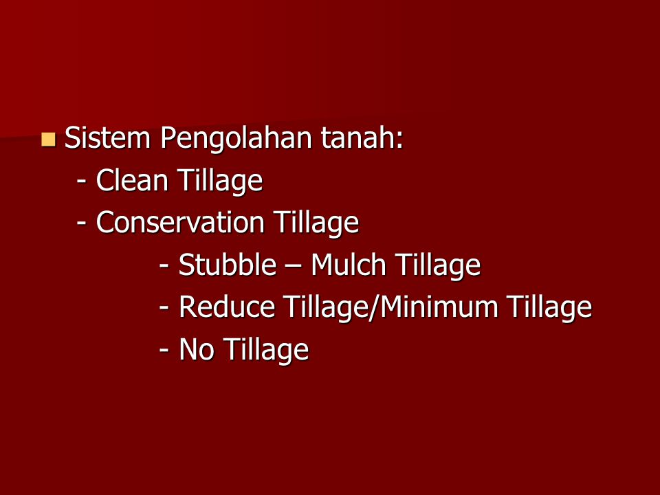 Sistem Pengolahan tanah: Sistem Pengolahan tanah: - Clean Tillage - Clean Tillage - Conservation Tillage - Conservation Tillage - Stubble – Mulch Till