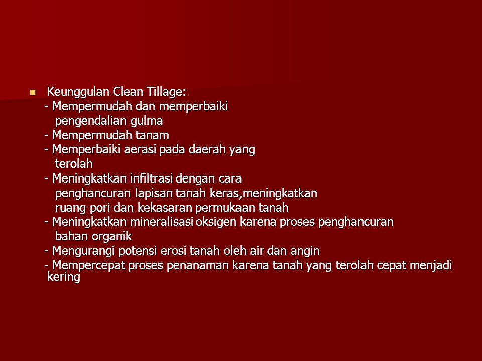 Keunggulan Clean Tillage: Keunggulan Clean Tillage: - Mempermudah dan memperbaiki - Mempermudah dan memperbaiki pengendalian gulma pengendalian gulma