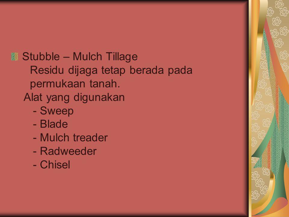 Stubble – Mulch Tillage Residu dijaga tetap berada pada permukaan tanah. Alat yang digunakan - Sweep - Blade - Mulch treader - Radweeder - Chisel