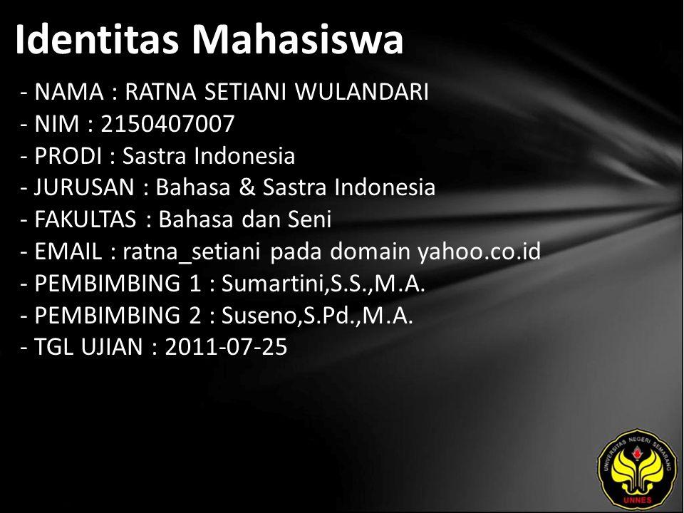Identitas Mahasiswa - NAMA : RATNA SETIANI WULANDARI - NIM : 2150407007 - PRODI : Sastra Indonesia - JURUSAN : Bahasa & Sastra Indonesia - FAKULTAS : Bahasa dan Seni - EMAIL : ratna_setiani pada domain yahoo.co.id - PEMBIMBING 1 : Sumartini,S.S.,M.A.