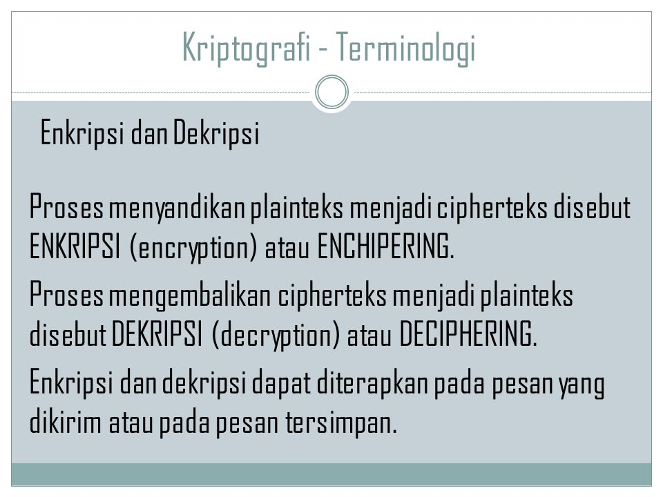 Kriptografi - Terminologi Proses menyandikan plainteks menjadi cipherteks disebut ENKRIPSI (encryption) atau ENCHIPERING. Proses mengembalikan ciphert