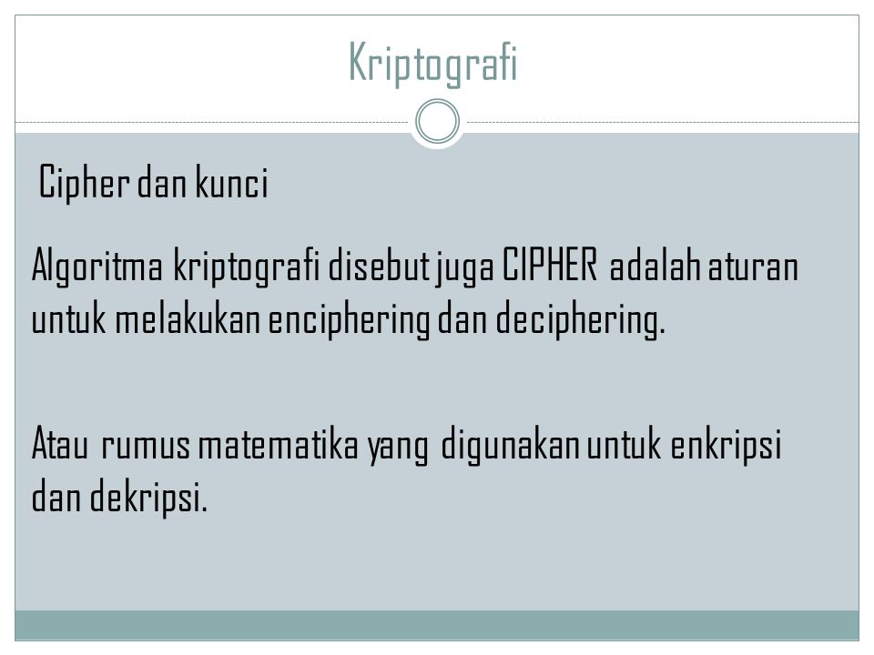 Kriptografi Algoritma kriptografi disebut juga CIPHER adalah aturan untuk melakukan enciphering dan deciphering. Atau rumus matematika yang digunakan