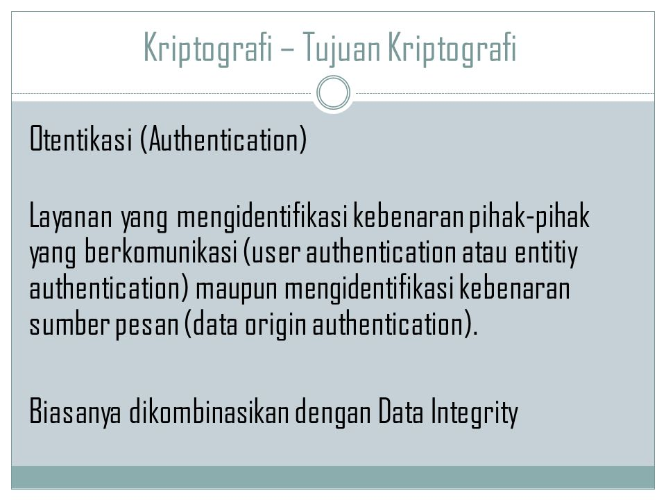 Kriptografi – Tujuan Kriptografi Layanan yang mengidentifikasi kebenaran pihak-pihak yang berkomunikasi (user authentication atau entitiy authenticati