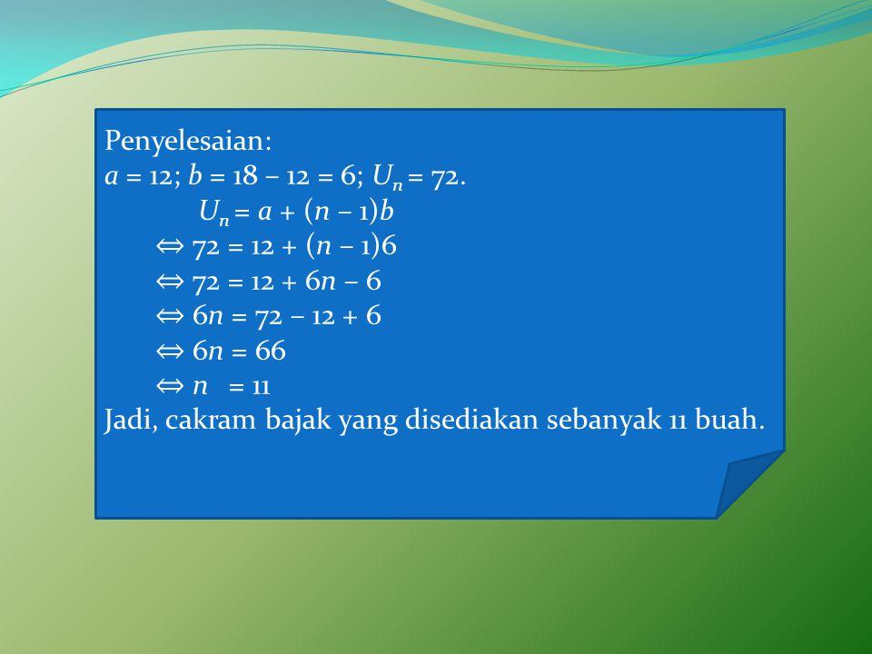 Penyelesaian: a = 12; b = 18 – 12 = 6; U n = 72.