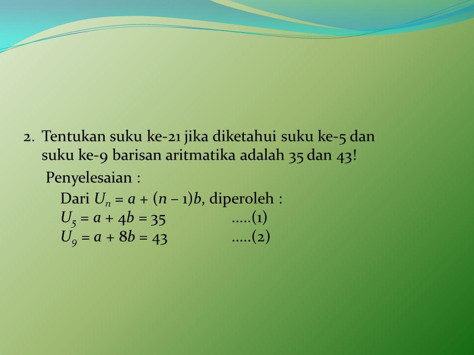 2.Tentukan suku ke-21 jika diketahui suku ke-5 dan suku ke-9 barisan aritmatika adalah 35 dan 43.