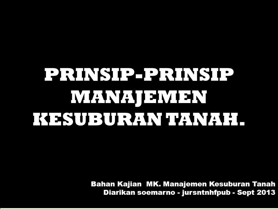 PRINSIP-PRINSIP MANAJEMEN KESUBURAN TANAH. Bahan Kajian MK. Manajemen Kesuburan Tanah Diarikan soemarno - jursntnhfpub - Sept 2013