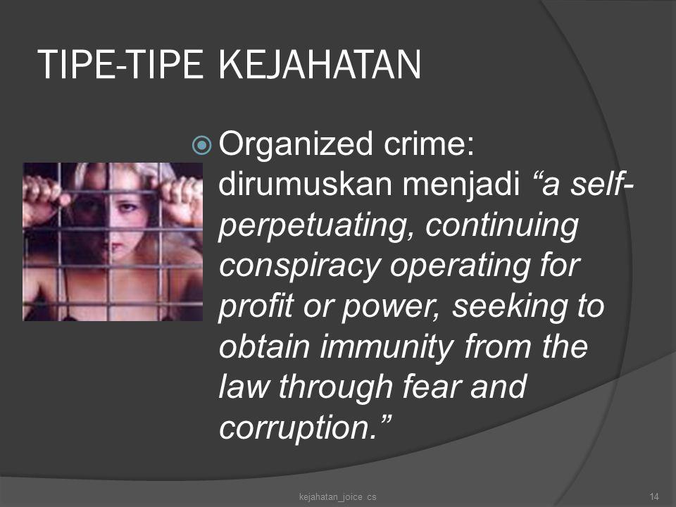 TIPE-TIPE KEJAHATAN  Organized crime: dirumuskan menjadi a self- perpetuating, continuing conspiracy operating for profit or power, seeking to obtain immunity from the law through fear and corruption. kejahatan_joice cs14
