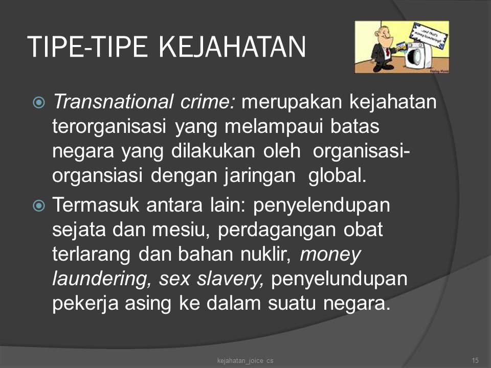 TIPE-TIPE KEJAHATAN  Transnational crime: merupakan kejahatan terorganisasi yang melampaui batas negara yang dilakukan oleh organisasi- organsiasi dengan jaringan global.