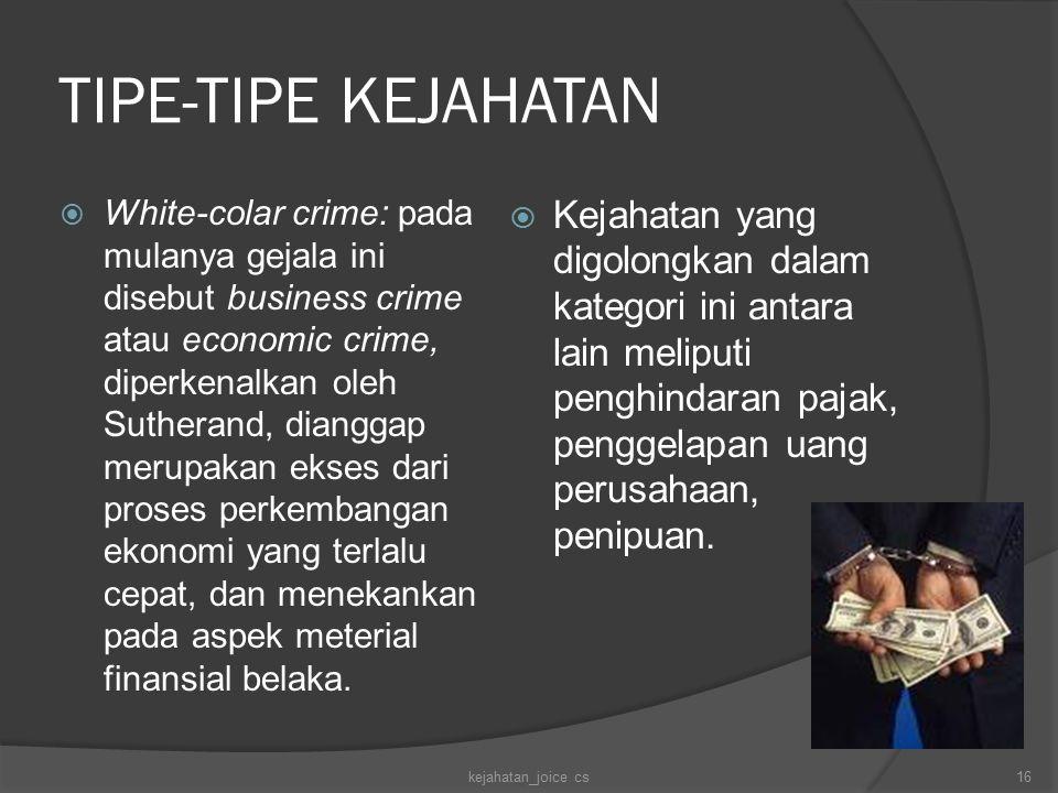 TIPE-TIPE KEJAHATAN  White-colar crime: pada mulanya gejala ini disebut business crime atau economic crime, diperkenalkan oleh Sutherand, dianggap merupakan ekses dari proses perkembangan ekonomi yang terlalu cepat, dan menekankan pada aspek meterial finansial belaka.