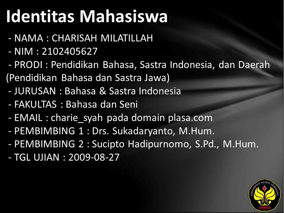 Identitas Mahasiswa - NAMA : CHARISAH MILATILLAH - NIM : 2102405627 - PRODI : Pendidikan Bahasa, Sastra Indonesia, dan Daerah (Pendidikan Bahasa dan Sastra Jawa) - JURUSAN : Bahasa & Sastra Indonesia - FAKULTAS : Bahasa dan Seni - EMAIL : charie_syah pada domain plasa.com - PEMBIMBING 1 : Drs.