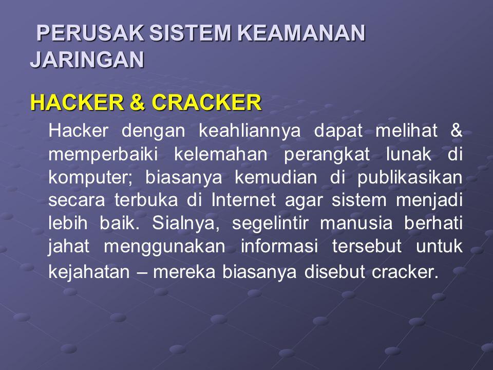 PERUSAK SISTEM KEAMANAN JARINGAN PERUSAK SISTEM KEAMANAN JARINGAN HACKER & CRACKER Hacker dengan keahliannya dapat melihat & memperbaiki kelemahan perangkat lunak di komputer; biasanya kemudian di publikasikan secara terbuka di Internet agar sistem menjadi lebih baik.