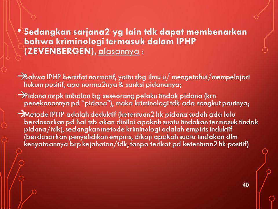 Sedangkan sarjana2 yg lain tdk dapat membenarkan bahwa kriminologi termasuk dalam IPHP (ZEVENBERGEN), alasannya :  Bahwa IPHP bersifat normatif, yait