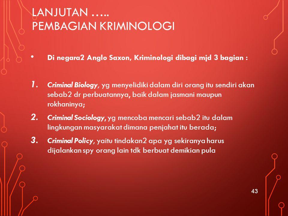 LANJUTAN ….. PEMBAGIAN KRIMINOLOGI Di negara2 Anglo Saxon, Kriminologi dibagi mjd 3 bagian : 1. Criminal Biology, yg menyelidiki dalam diri orang itu