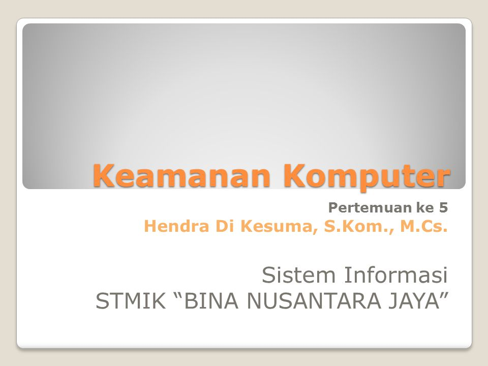 "Keamanan Komputer Pertemuan ke 5 Hendra Di Kesuma, S.Kom., M.Cs. Sistem Informasi STMIK ""BINA NUSANTARA JAYA"""