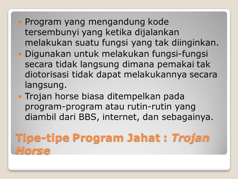 Tipe-tipe Program Jahat : Trojan Horse Program yang mengandung kode tersembunyi yang ketika dijalankan melakukan suatu fungsi yang tak diinginkan. Dig