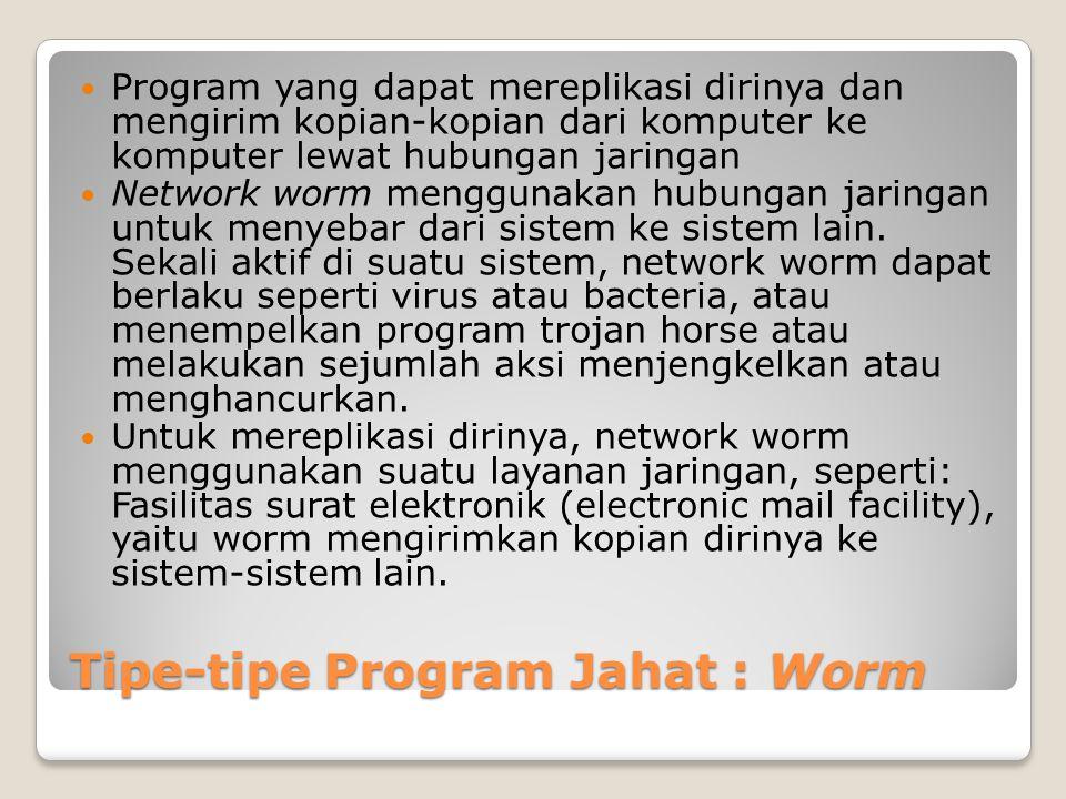 Tipe-tipe Program Jahat : Worm Program yang dapat mereplikasi dirinya dan mengirim kopian-kopian dari komputer ke komputer lewat hubungan jaringan Net