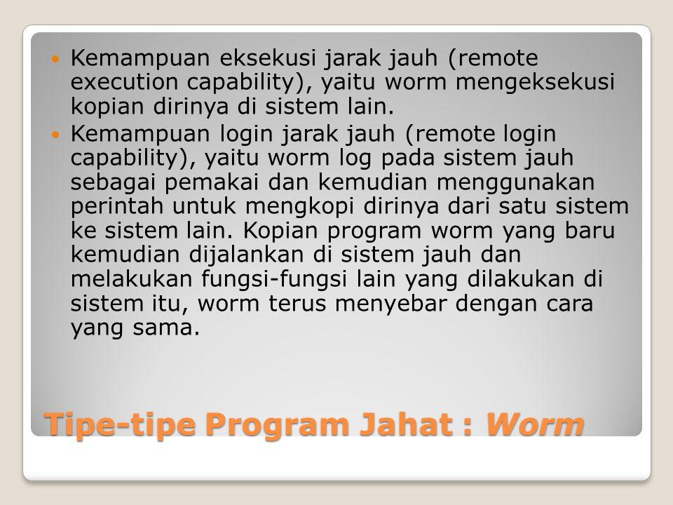 Tipe-tipe Program Jahat : Worm Kemampuan eksekusi jarak jauh (remote execution capability), yaitu worm mengeksekusi kopian dirinya di sistem lain. Kem