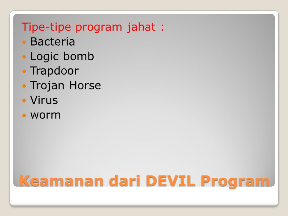 Keamanan dari DEVIL Program Tipe-tipe program jahat : Bacteria Logic bomb Trapdoor Trojan Horse Virus worm
