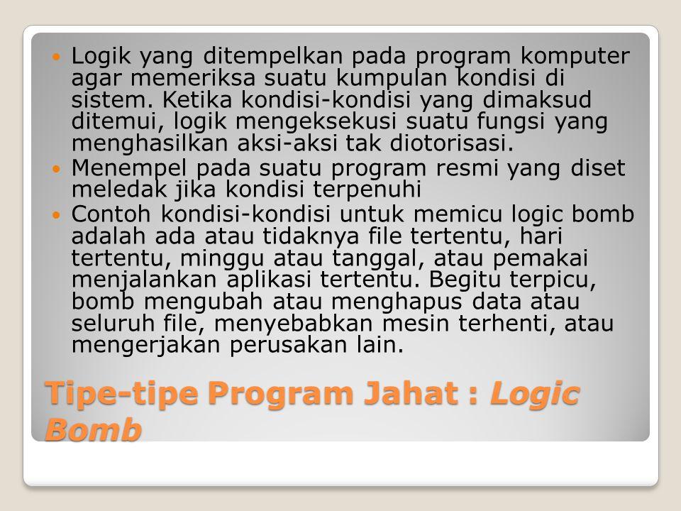 Tipe-tipe Program Jahat : Logic Bomb Logik yang ditempelkan pada program komputer agar memeriksa suatu kumpulan kondisi di sistem. Ketika kondisi-kond