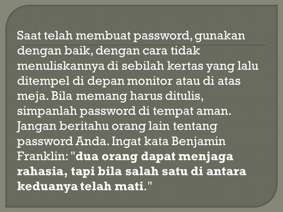 Saat telah membuat password, gunakan dengan baik, dengan cara tidak menuliskannya di sebilah kertas yang lalu ditempel di depan monitor atau di atas meja.