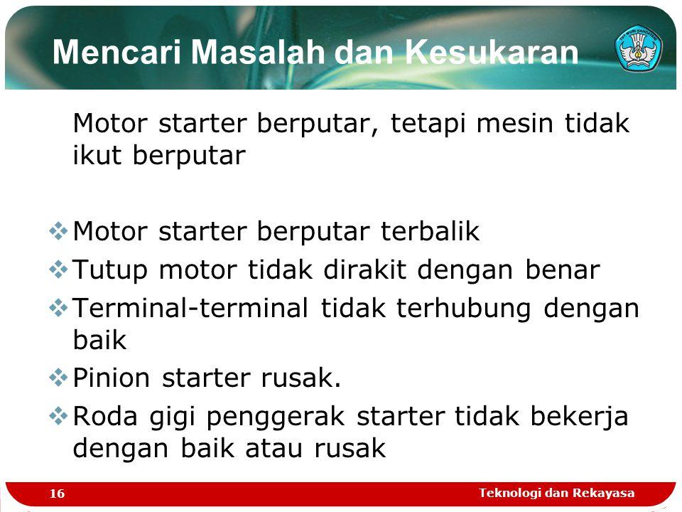 Teknologi dan Rekayasa 16 Motor starter berputar, tetapi mesin tidak ikut berputar  Motor starter berputar terbalik  Tutup motor tidak dirakit denga