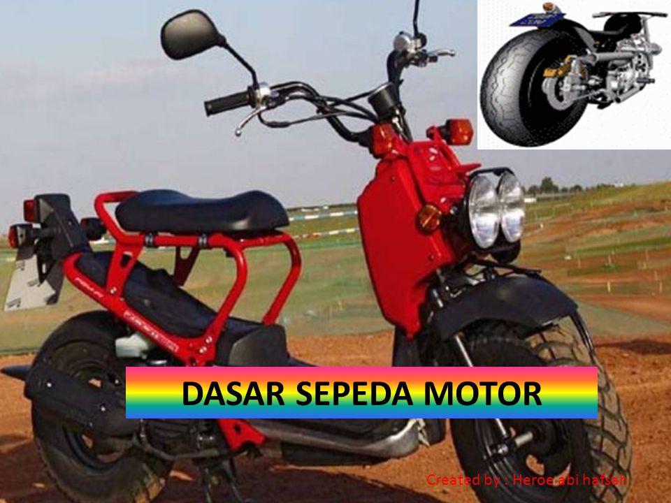 DASAR SEPEDA MOTOR Created by : Heroe abi hafsah