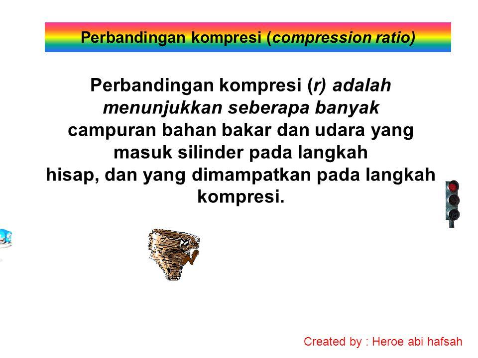 Created by : Heroe abi hafsah Perbandingan kompresi (compression ratio) Perbandingan kompresi (r) adalah menunjukkan seberapa banyak campuran bahan bakar dan udara yang masuk silinder pada langkah hisap, dan yang dimampatkan pada langkah kompresi.