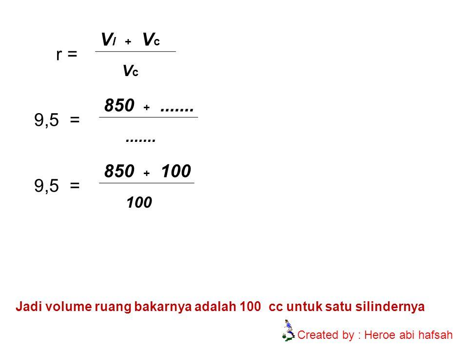 r = V l + V c VcVc 9,5 = 850 +.............. 9,5 = 850 + 100 100 Jadi volume ruang bakarnya adalah 100 cc untuk satu silindernya