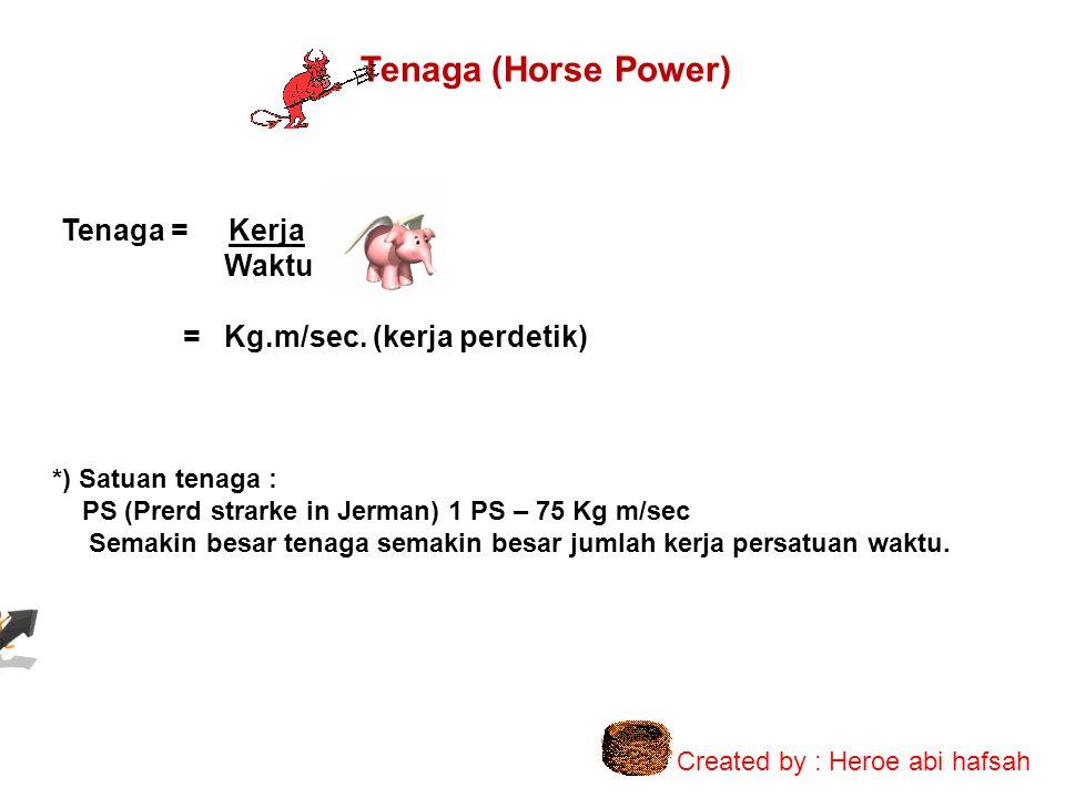 Tenaga (Horse Power) Tenaga = Kerja Waktu = Kg.m/sec. (kerja perdetik) *) Satuan tenaga : PS (Prerd strarke in Jerman) 1 PS – 75 Kg m/sec Semakin besa