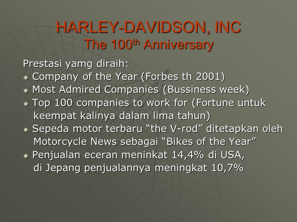 HARLEY-DAVIDSON, INC The 100 th Anniversary Prestasi yamg diraih:  Company of the Year (Forbes th 2001)  Most Admired Companies (Bussiness week)  T
