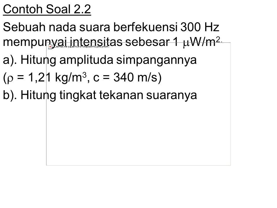 Contoh Soal 2.2 Sebuah nada suara berfekuensi 300 Hz mempunyai intensitas sebesar 1  W/m 2. a). Hitung amplituda simpangannya (  = 1,21 kg/m 3, c =