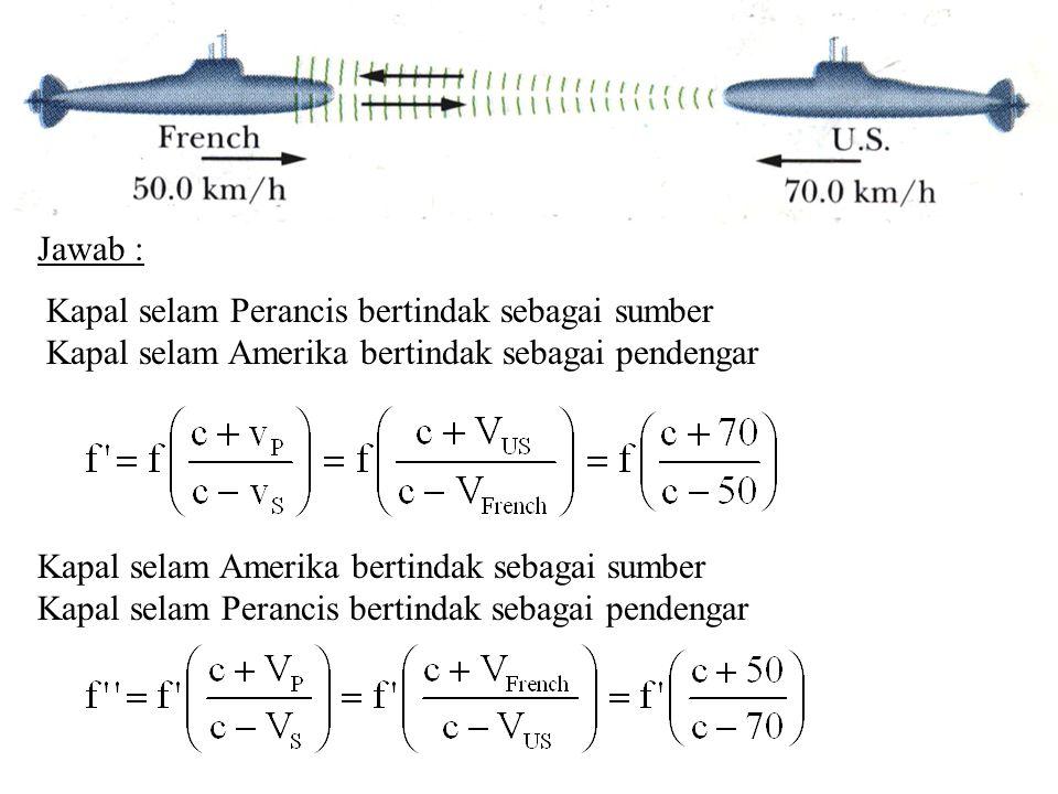 Jawab : Kapal selam Perancis bertindak sebagai sumber Kapal selam Amerika bertindak sebagai pendengar Kapal selam Amerika bertindak sebagai sumber Kapal selam Perancis bertindak sebagai pendengar