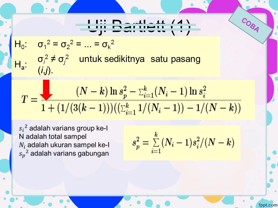 Uji Bartlett (1) H0:H0:σ 1 2 = σ 2 2 =... = σ k 2 Ha:Ha: σ i 2 ≠ σ j 2 untuk sedikitnya satu pasang (i,j).. COBA