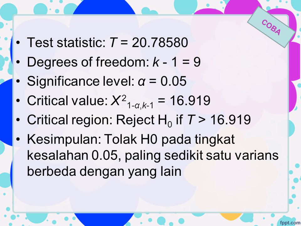 Test statistic: T = 20.78580 Degrees of freedom: k - 1 = 9 Significance level: α = 0.05 Critical value: Χ 2 1-α,k-1 = 16.919 Critical region: Reject H