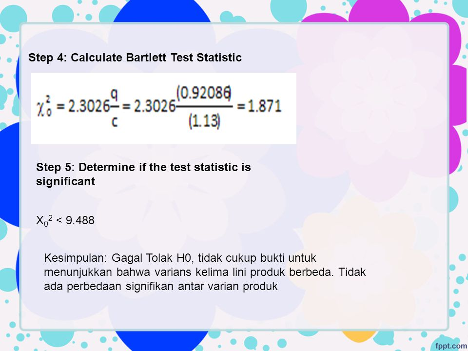 Step 4: Calculate Bartlett Test Statistic X 0 2 < 9.488 Step 5: Determine if the test statistic is significant Kesimpulan: Gagal Tolak H0, tidak cukup