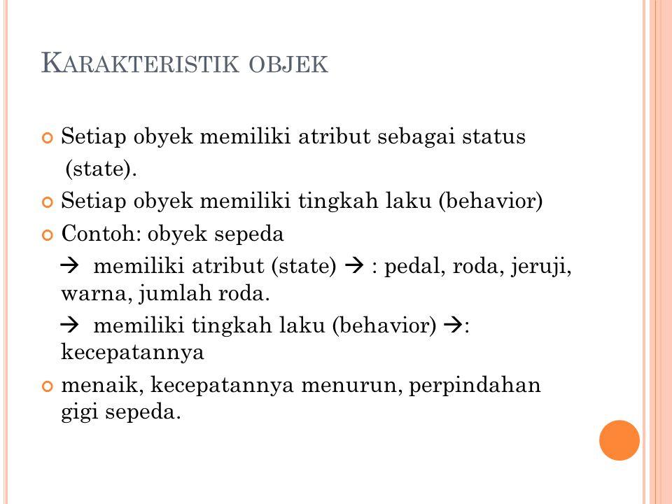 K ARAKTERISTIK OBJEK Setiap obyek memiliki atribut sebagai status (state). Setiap obyek memiliki tingkah laku (behavior) Contoh: obyek sepeda  memili