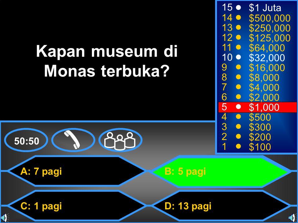 A: 7 pagi C: 1 pagi B: 5 pagi D: 13 pagi 50:50 15 14 13 12 11 10 9 8 7 6 5 4 3 2 1 $1 Juta $500,000 $250,000 $125,000 $64,000 $32,000 $16,000 $8,000 $4,000 $2,000 $1,000 $500 $300 $200 $100 Kapan museum di Monas terbuka