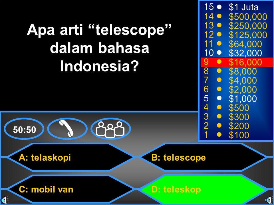 A: telaskopi C: mobil van B: telescope D: teleskop 50:50 15 14 13 12 11 10 9 8 7 6 5 4 3 2 1 $1 Juta $500,000 $250,000 $125,000 $64,000 $32,000 $16,000 $8,000 $4,000 $2,000 $1,000 $500 $300 $200 $100 Apa arti telescope dalam bahasa Indonesia