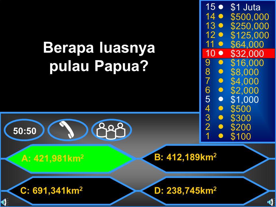 A: 421,981km 2 C: 691,341km 2 B: 412,189km 2 D: 238,745km 2 50:50 15 14 13 12 11 10 9 8 7 6 5 4 3 2 1 $1 Juta $500,000 $250,000 $125,000 $64,000 $32,000 $16,000 $8,000 $4,000 $2,000 $1,000 $500 $300 $200 $100 Berapa luasnya pulau Papua