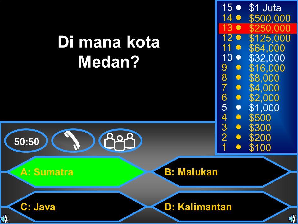 A: Sumatra C: Java B: Malukan D: Kalimantan 50:50 15 14 13 12 11 10 9 8 7 6 5 4 3 2 1 $1 Juta $500,000 $250,000 $125,000 $64,000 $32,000 $16,000 $8,000 $4,000 $2,000 $1,000 $500 $300 $200 $100 Di mana kota Medan